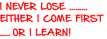 I NEVER LOSE ……… EITHER I COME FIRST  ….. OR I LEARN!